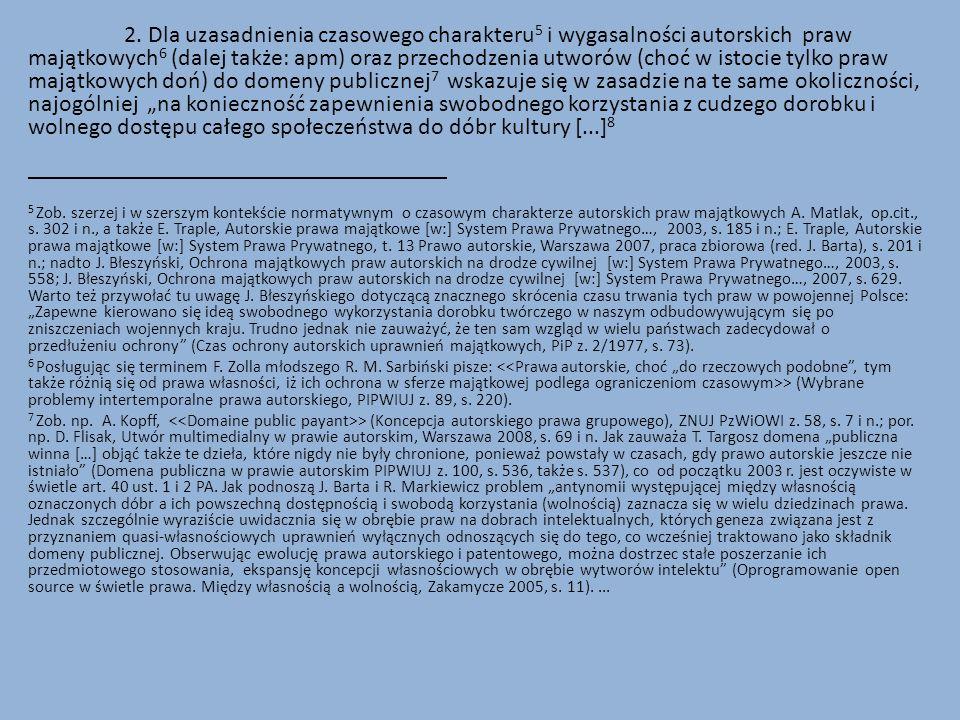"""2. Dla uzasadnienia czasowego charakteru5 i wygasalności autorskich praw majątkowych6 (dalej także: apm) oraz przechodzenia utworów (choć w istocie tylko praw majątkowych doń) do domeny publicznej7 wskazuje się w zasadzie na te same okoliczności, najogólniej """"na konieczność zapewnienia swobodnego korzystania z cudzego dorobku i wolnego dostępu całego społeczeństwa do dóbr kultury [...]8"""
